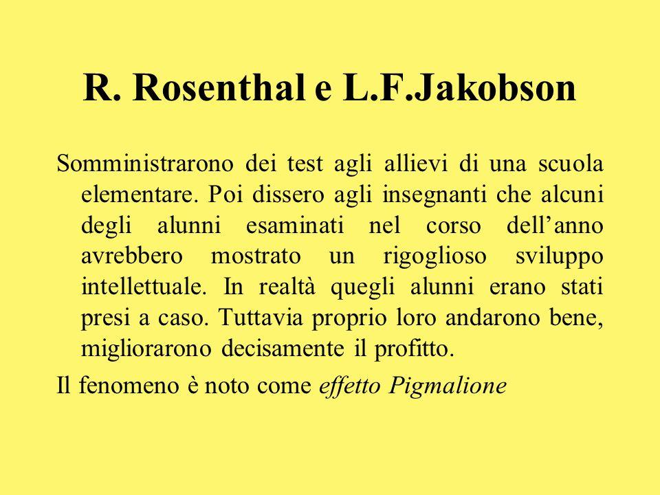 R. Rosenthal e L.F.Jakobson Somministrarono dei test agli allievi di una scuola elementare. Poi dissero agli insegnanti che alcuni degli alunni esamin