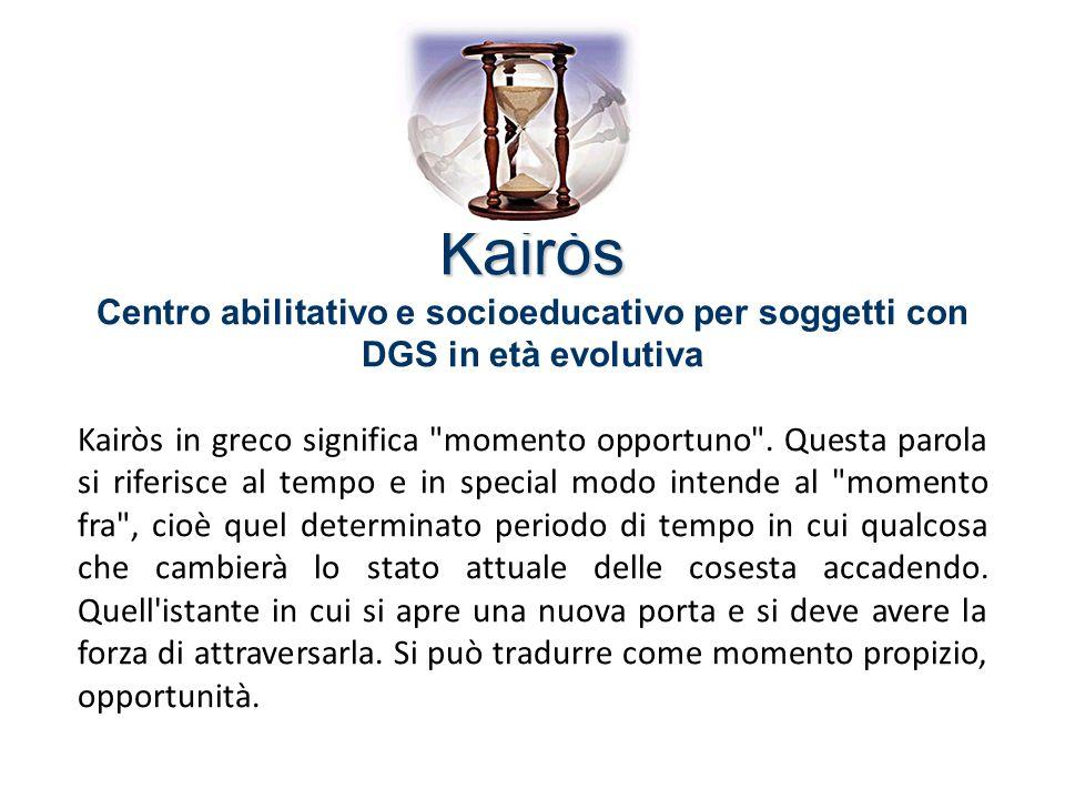Kairòs Kairòs Centro abilitativo e socioeducativo per soggetti con DGS in età evolutiva Kairòs in greco significa