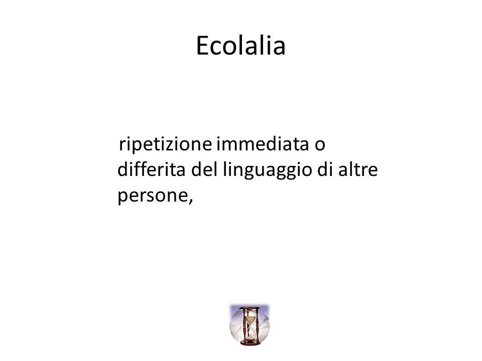 Ecolalia ripetizione immediata o differita del linguaggio di altre persone,