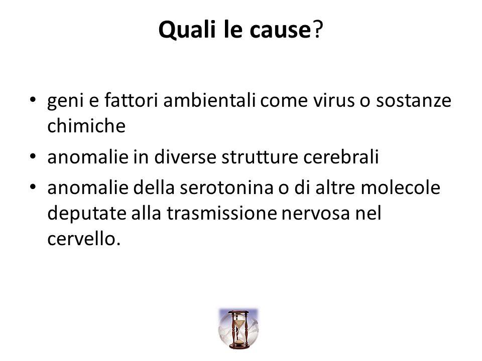 Quali le cause? geni e fattori ambientali come virus o sostanze chimiche anomalie in diverse strutture cerebrali anomalie della serotonina o di altre