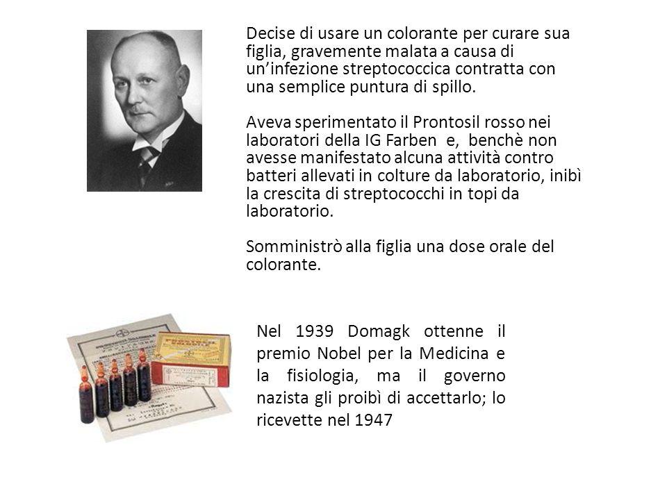 Gerhard Domagk 1895 - 1964 Decise di usare un colorante per curare sua figlia, gravemente malata a causa di uninfezione streptococcica contratta con una semplice puntura di spillo.