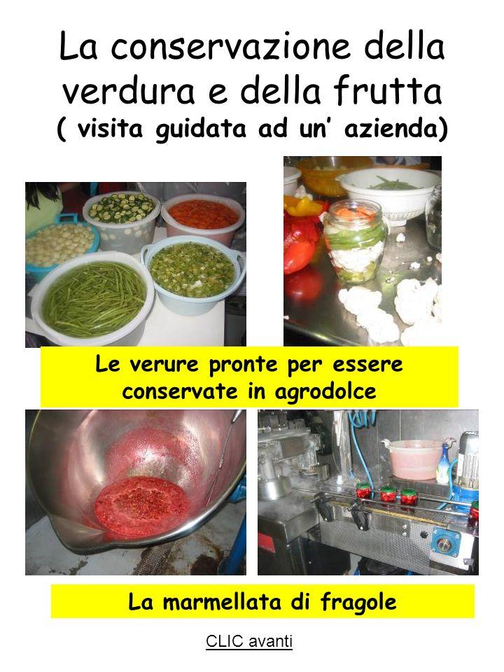 Le verure pronte per essere conservate in agrodolce La marmellata di fragole La conservazione della verdura e della frutta ( visita guidata ad un azienda) CLIC avanti