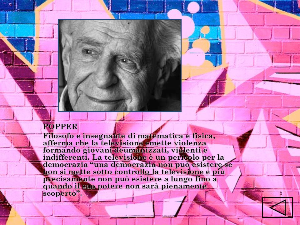 POPPER Filosofo e insegnante di matematica e fisica, afferma che la televisione emette violenza formando giovani deumanizzati, violenti e indifferenti.