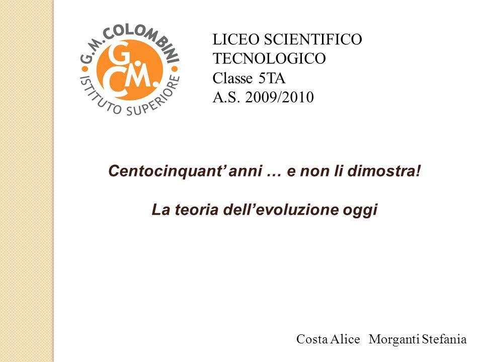 Costa Alice Morganti Stefania LICEO SCIENTIFICO TECNOLOGICO Classe 5TA A.S. 2009/2010 Centocinquant anni … e non li dimostra! La teoria dellevoluzione