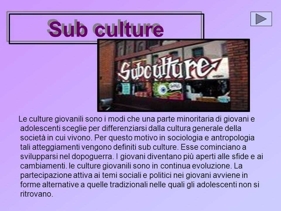 Sub culture Le culture giovanili sono i modi che una parte minoritaria di giovani e adolescenti sceglie per differenziarsi dalla cultura generale della società in cui vivono.
