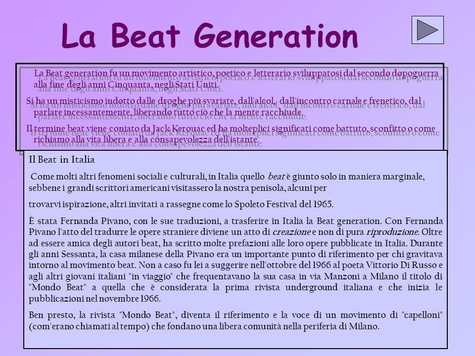 La Beat Generation La Beat generation fu un movimento artistico, poetico e letterario sviluppatosi dal secondo dopoguerra alla fine degli anni Cinquanta, negli Stati Uniti.
