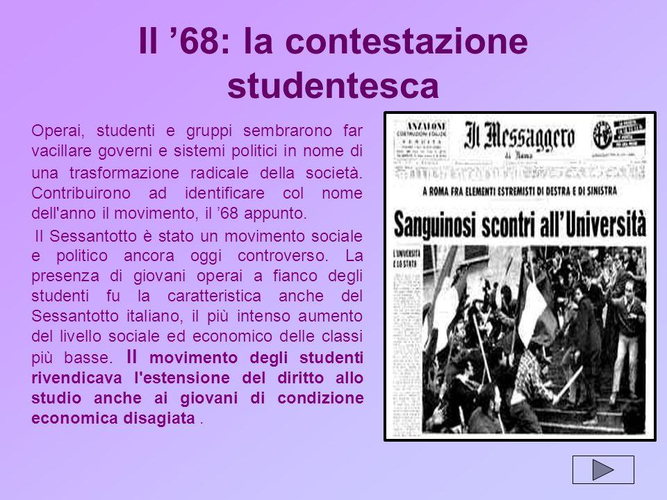 Il 68: la contestazione studentesca Operai, studenti e gruppi sembrarono far vacillare governi e sistemi politici in nome di una trasformazione radicale della società.