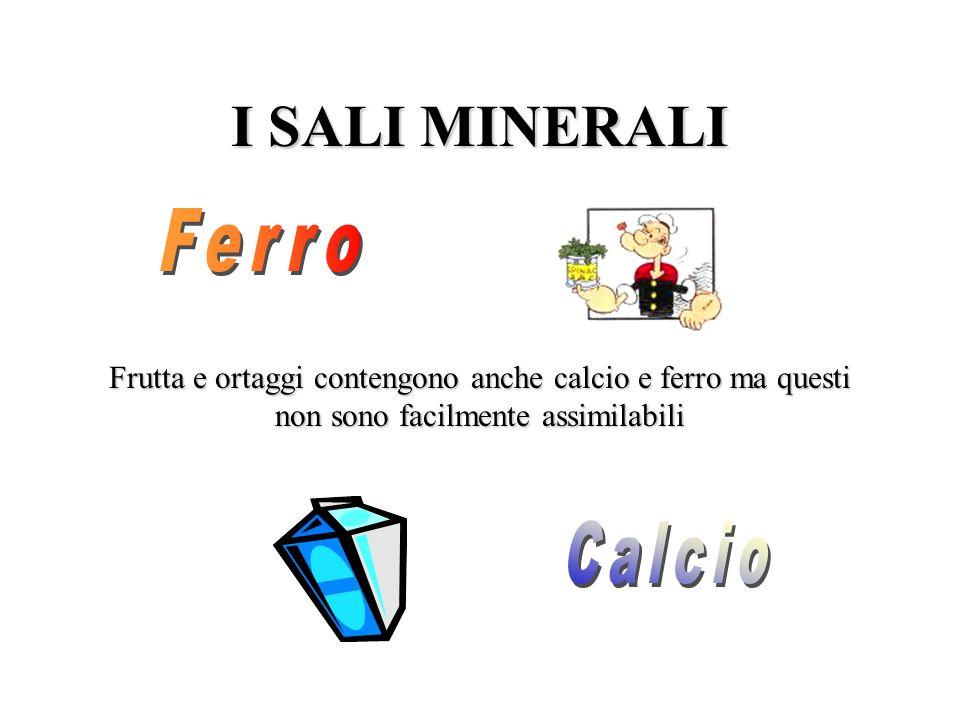 I SALI MINERALI Frutta e ortaggi contengono anche calcio e ferro ma questi non sono facilmente assimilabili