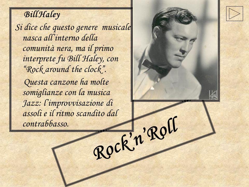 RocknRoll Bill Haley Si dice che questo genere musicale nasca allinterno della comunità nera, ma il primo interprete fu Bill Haley, con Rock around th