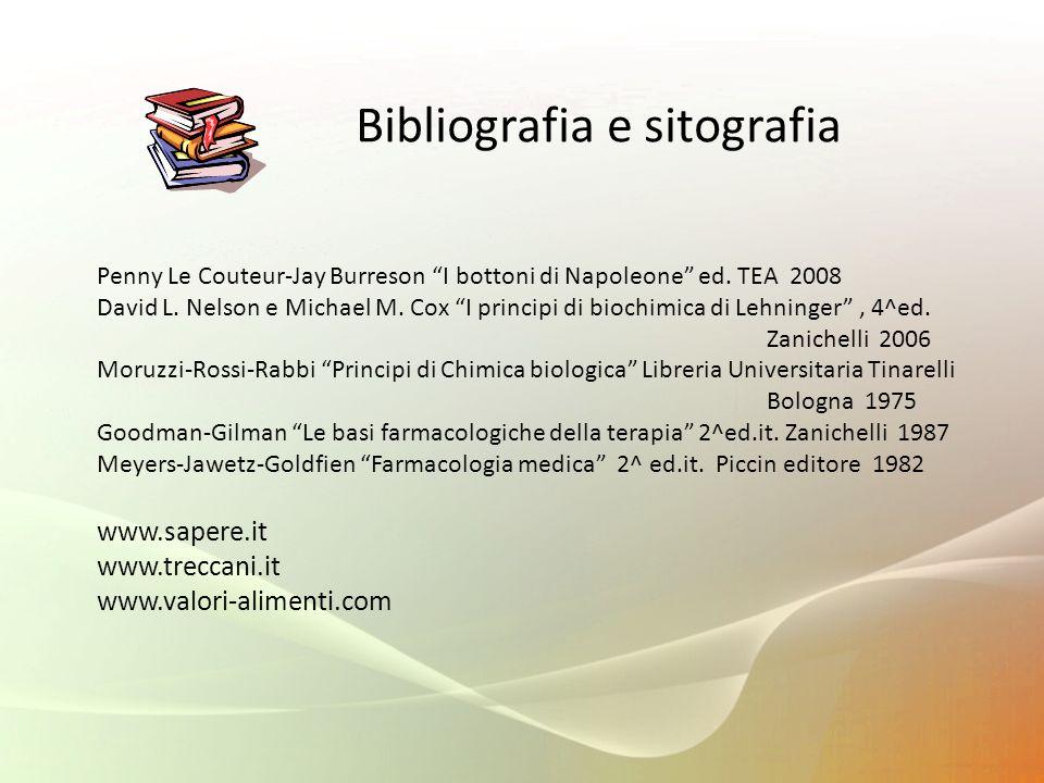 Bibliografia e sitografia Penny Le Couteur-Jay Burreson I bottoni di Napoleone ed. TEA 2008 David L. Nelson e Michael M. Cox I principi di biochimica