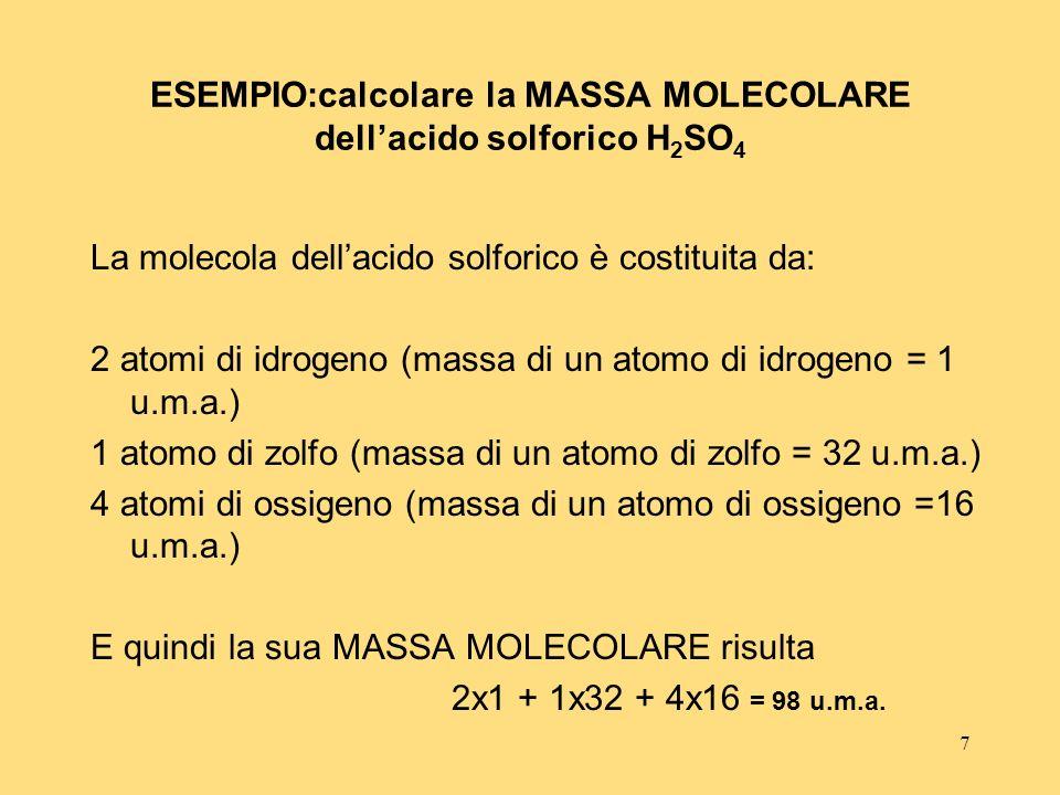 7 ESEMPIO:calcolare la MASSA MOLECOLARE dellacido solforico H 2 SO 4 La molecola dellacido solforico è costituita da: 2 atomi di idrogeno (massa di un
