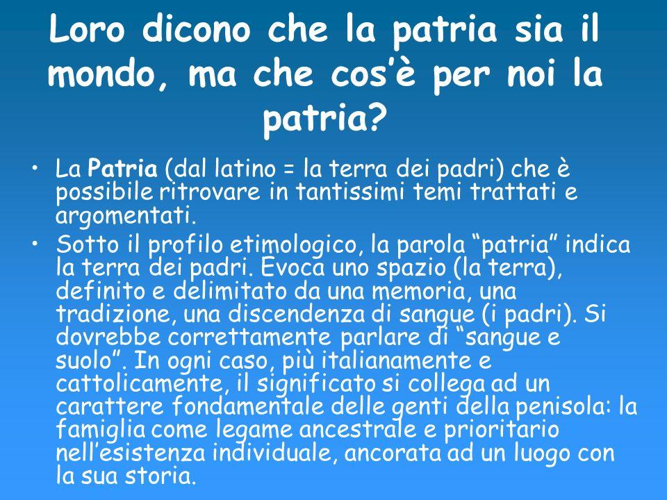 Quindi… Il concetto di patria é un concetto poetico/filosofico e deriva dalla radice latina pater (padre), e quindi si intende un luogo tramandato per discendenza.