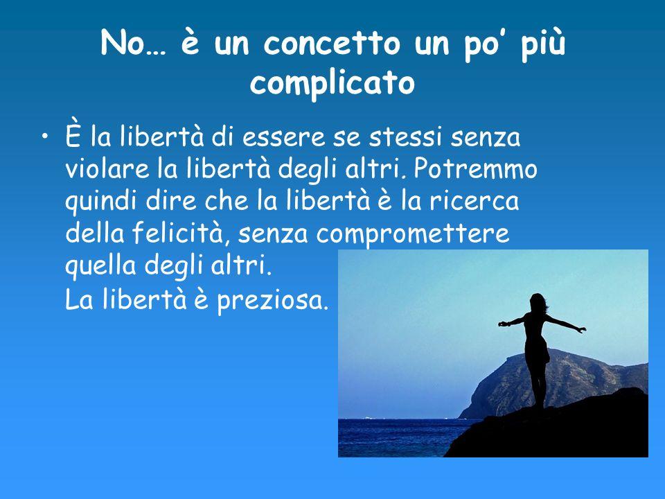 No… è un concetto un po più complicato È la libertà di essere se stessi senza violare la libertà degli altri. Potremmo quindi dire che la libertà è la