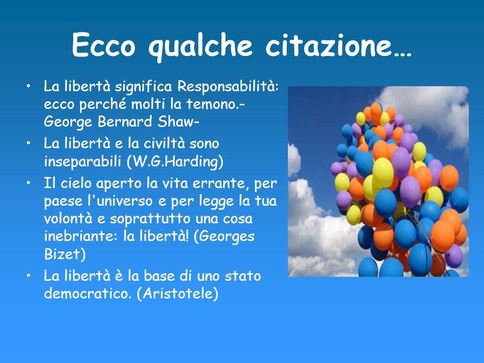 Ecco qualche citazione… La libertà significa Responsabilità: ecco perché molti la temono.- George Bernard Shaw- La libertà e la civiltà sono inseparab