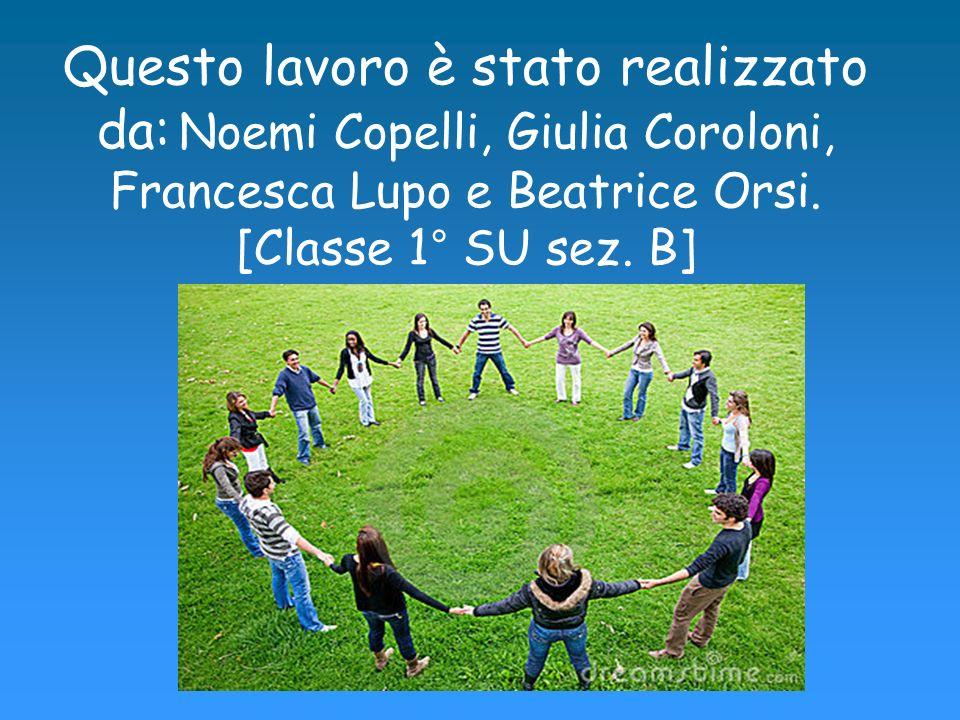 Questo lavoro è stato realizzato da: Noemi Copelli, Giulia Coroloni, Francesca Lupo e Beatrice Orsi. [Classe 1° SU sez. B]