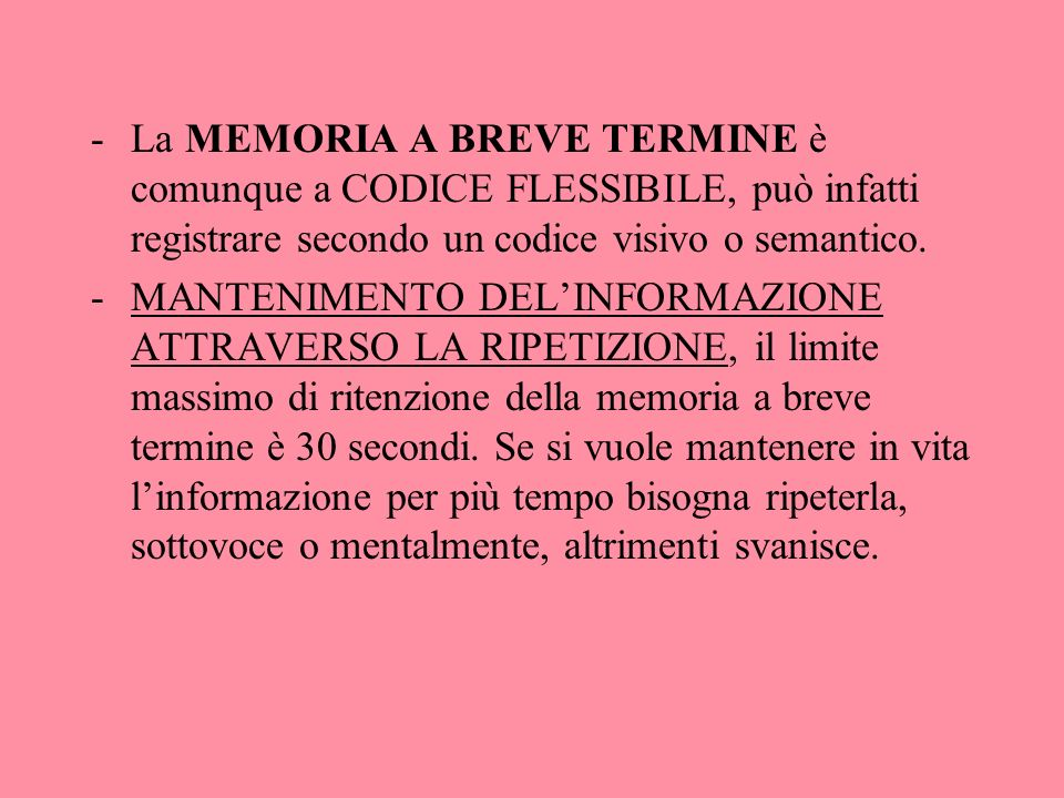 -La MEMORIA A BREVE TERMINE è comunque a CODICE FLESSIBILE, può infatti registrare secondo un codice visivo o semantico. -MANTENIMENTO DELINFORMAZIONE