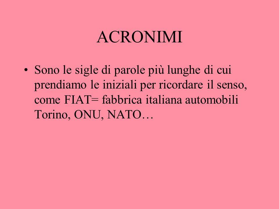 ACRONIMI Sono le sigle di parole più lunghe di cui prendiamo le iniziali per ricordare il senso, come FIAT= fabbrica italiana automobili Torino, ONU,