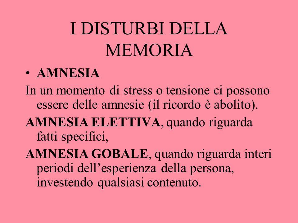 I DISTURBI DELLA MEMORIA AMNESIA In un momento di stress o tensione ci possono essere delle amnesie (il ricordo è abolito). AMNESIA ELETTIVA, quando r