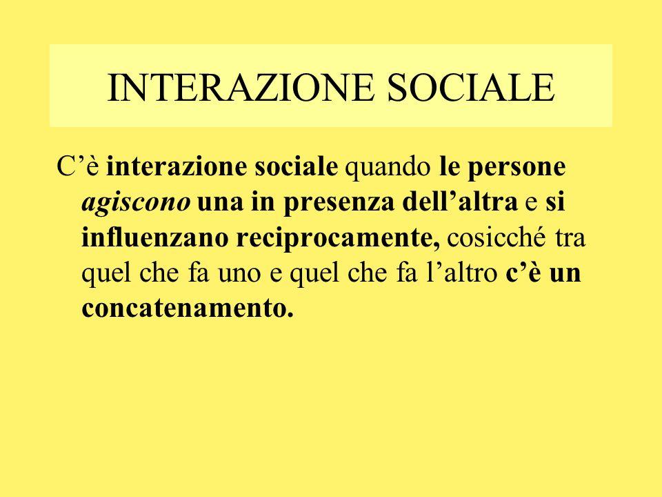 INTERAZIONE SOCIALE Cè interazione sociale quando le persone agiscono una in presenza dellaltra e si influenzano reciprocamente, cosicché tra quel che fa uno e quel che fa laltro cè un concatenamento.