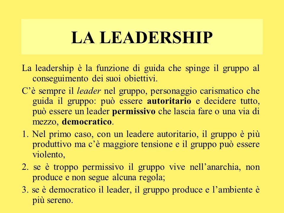 LA LEADERSHIP La leadership è la funzione di guida che spinge il gruppo al conseguimento dei suoi obiettivi. Cè sempre il leader nel gruppo, personagg