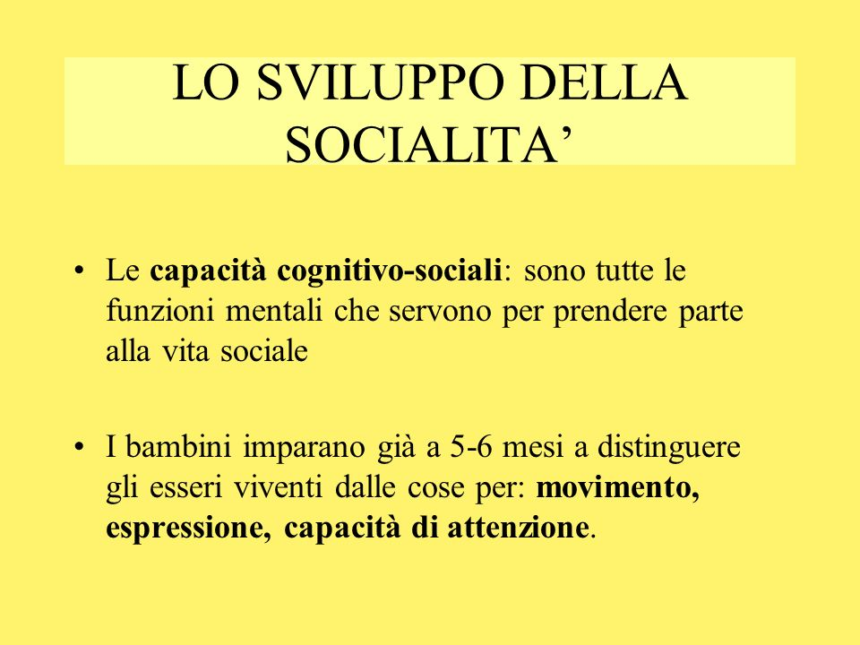 LO SVILUPPO DELLA SOCIALITA Le capacità cognitivo-sociali: sono tutte le funzioni mentali che servono per prendere parte alla vita sociale I bambini i