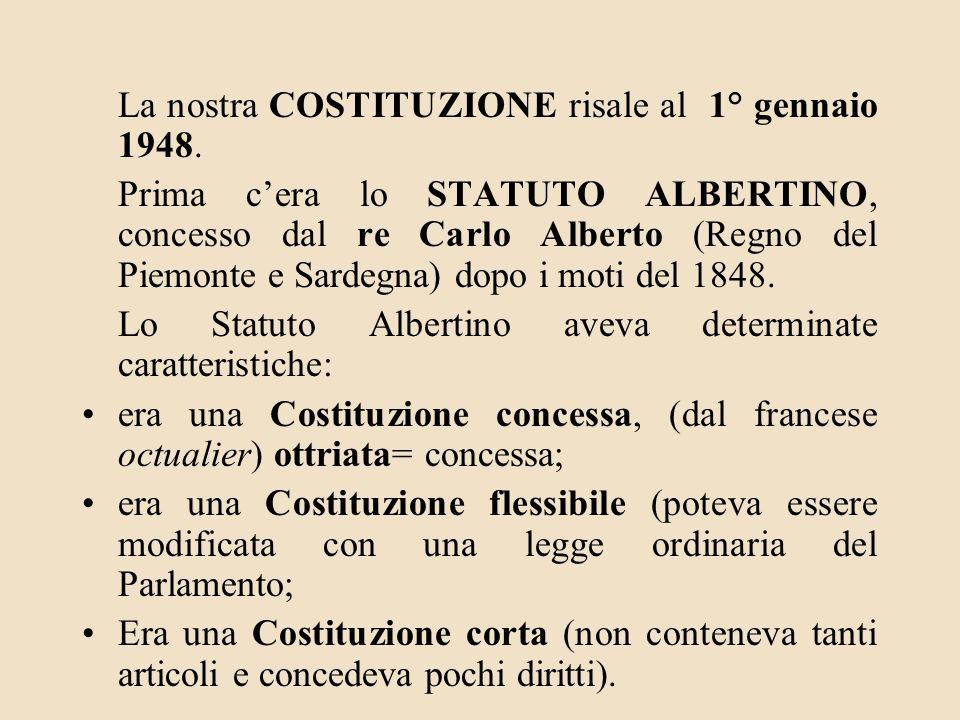 La nostra COSTITUZIONE risale al 1° gennaio 1948. Prima cera lo STATUTO ALBERTINO, concesso dal re Carlo Alberto (Regno del Piemonte e Sardegna) dopo