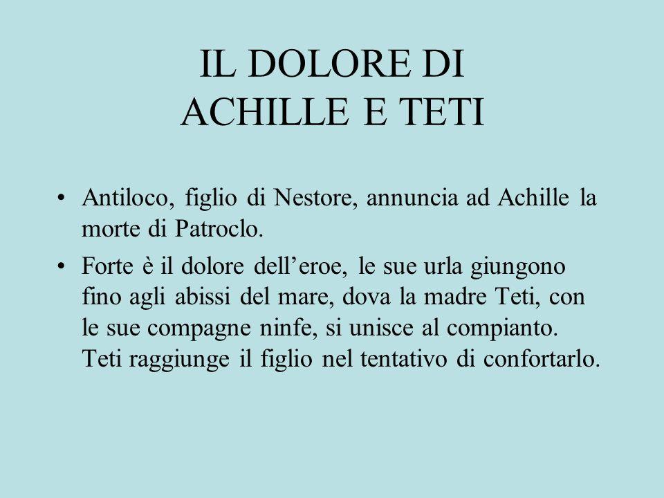 IL DOLORE DI ACHILLE E TETI Antiloco, figlio di Nestore, annuncia ad Achille la morte di Patroclo. Forte è il dolore delleroe, le sue urla giungono fi