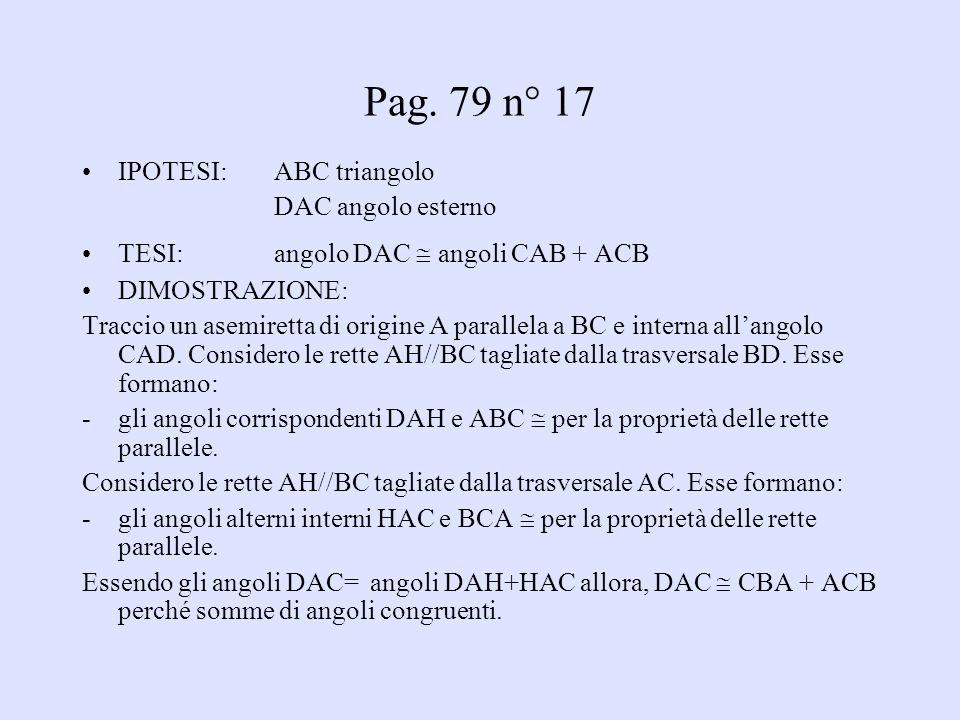 Pag. 79 n° 17 IPOTESI: ABC triangolo DAC angolo esterno TESI: angolo DAC angoli CAB + ACB DIMOSTRAZIONE: Traccio un asemiretta di origine A parallela