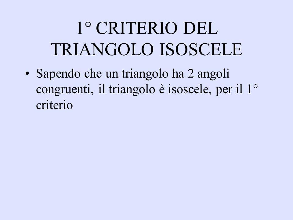 1° CRITERIO DEL TRIANGOLO ISOSCELE Sapendo che un triangolo ha 2 angoli congruenti, il triangolo è isoscele, per il 1° criterio