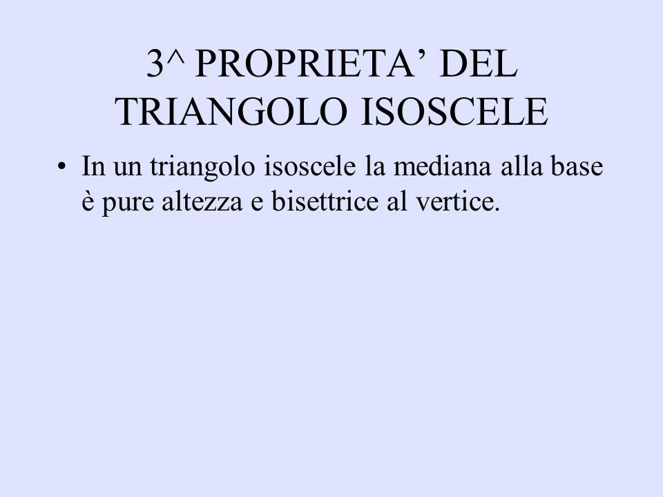 3^ PROPRIETA DEL TRIANGOLO ISOSCELE In un triangolo isoscele la mediana alla base è pure altezza e bisettrice al vertice.