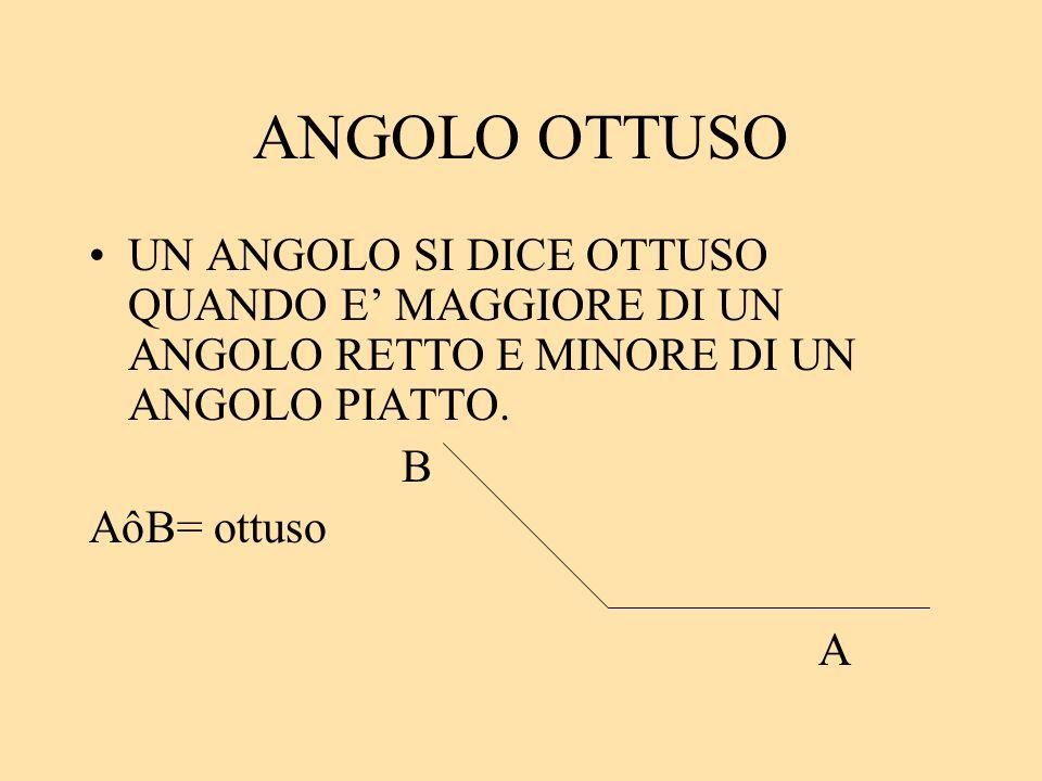 ANGOLO OTTUSO UN ANGOLO SI DICE OTTUSO QUANDO E MAGGIORE DI UN ANGOLO RETTO E MINORE DI UN ANGOLO PIATTO. B AôB= ottuso A