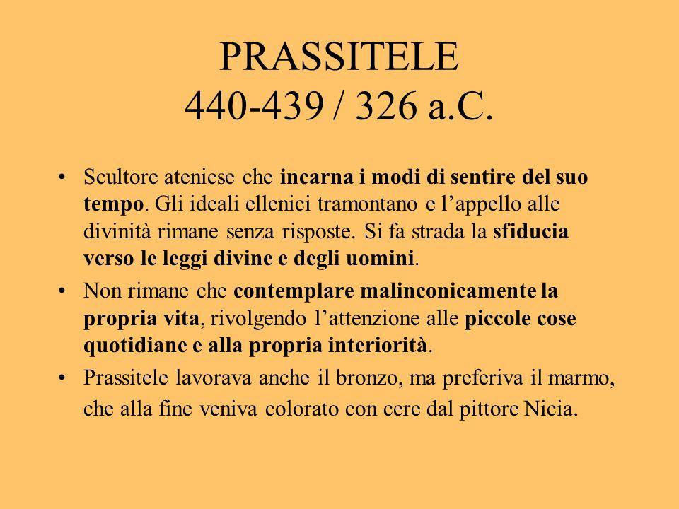 PRASSITELE 440-439 / 326 a.C. Scultore ateniese che incarna i modi di sentire del suo tempo. Gli ideali ellenici tramontano e lappello alle divinità r