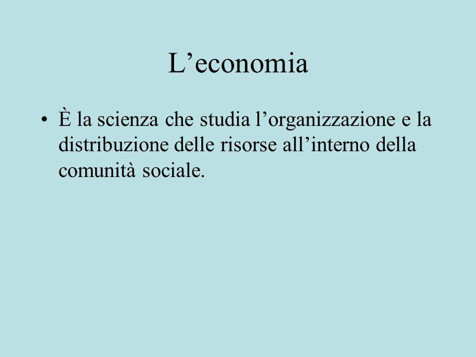 Leconomia È la scienza che studia lorganizzazione e la distribuzione delle risorse allinterno della comunità sociale.