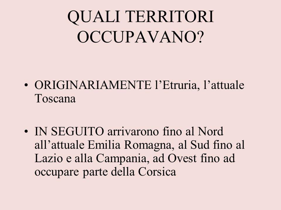 QUALI TERRITORI OCCUPAVANO? ORIGINARIAMENTE lEtruria, lattuale Toscana IN SEGUITO arrivarono fino al Nord allattuale Emilia Romagna, al Sud fino al La