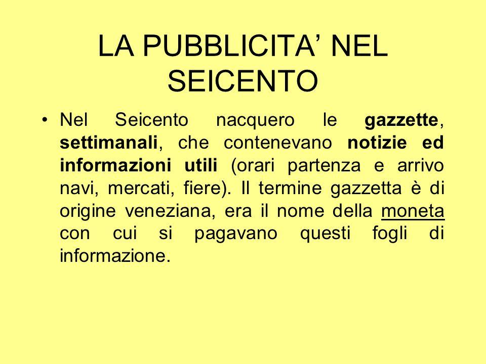 LA PUBBLICITA NEL SEICENTO Nel Seicento nacquero le gazzette, settimanali, che contenevano notizie ed informazioni utili (orari partenza e arrivo navi