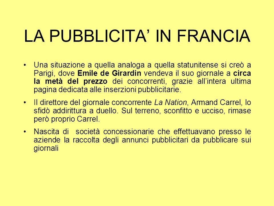 LA PUBBLICITA IN FRANCIA Una situazione a quella analoga a quella statunitense si creò a Parigi, dove Emile de Girardin vendeva il suo giornale a circ