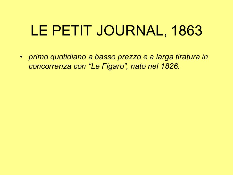 LE PETIT JOURNAL, 1863 primo quotidiano a basso prezzo e a larga tiratura in concorrenza con Le Figaro, nato nel 1826.