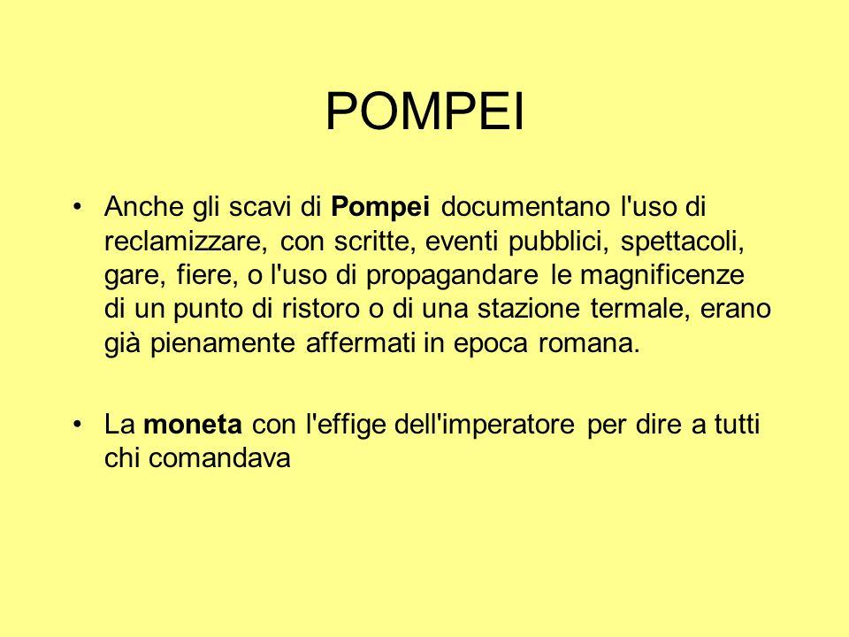POMPEI Anche gli scavi di Pompei documentano l'uso di reclamizzare, con scritte, eventi pubblici, spettacoli, gare, fiere, o l'uso di propagandare le