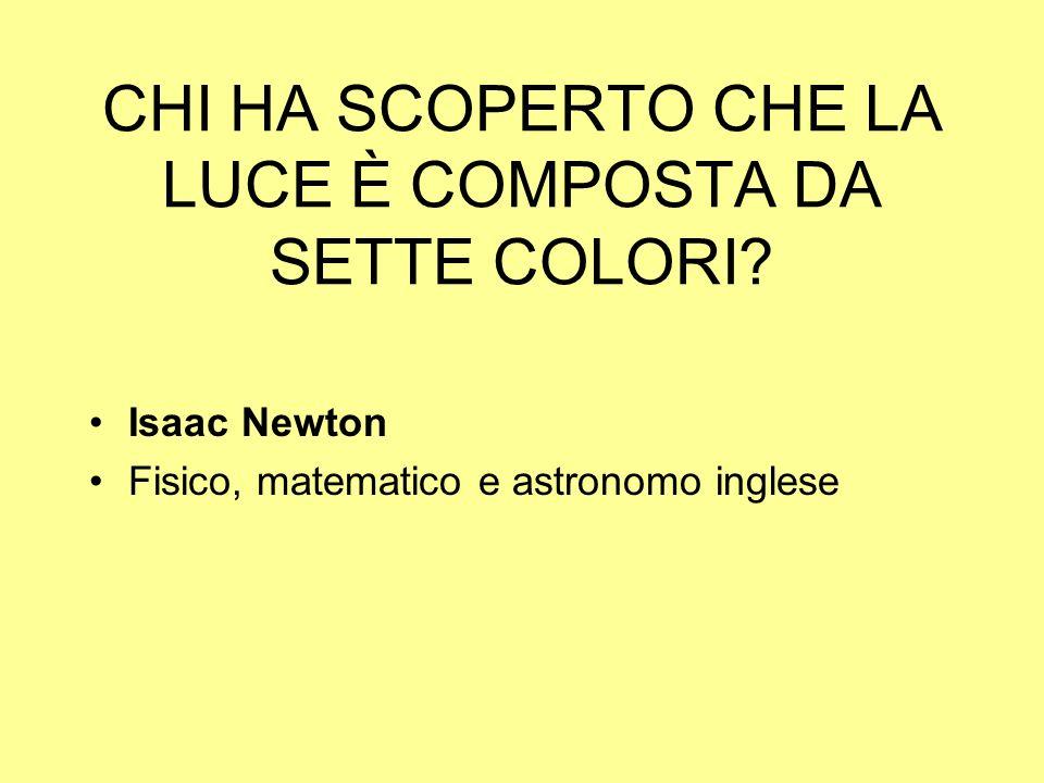 CHI HA SCOPERTO CHE LA LUCE È COMPOSTA DA SETTE COLORI? Isaac Newton Fisico, matematico e astronomo inglese