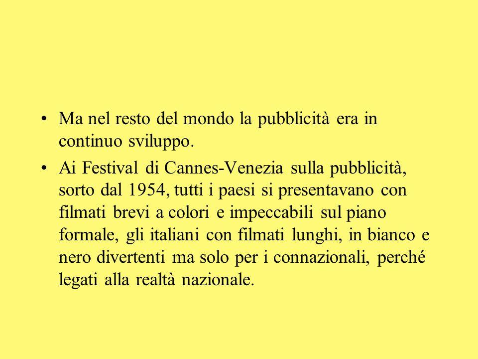 Ma nel resto del mondo la pubblicità era in continuo sviluppo. Ai Festival di Cannes-Venezia sulla pubblicità, sorto dal 1954, tutti i paesi si presen