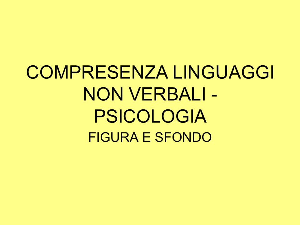 COMPRESENZA LINGUAGGI NON VERBALI - PSICOLOGIA FIGURA E SFONDO