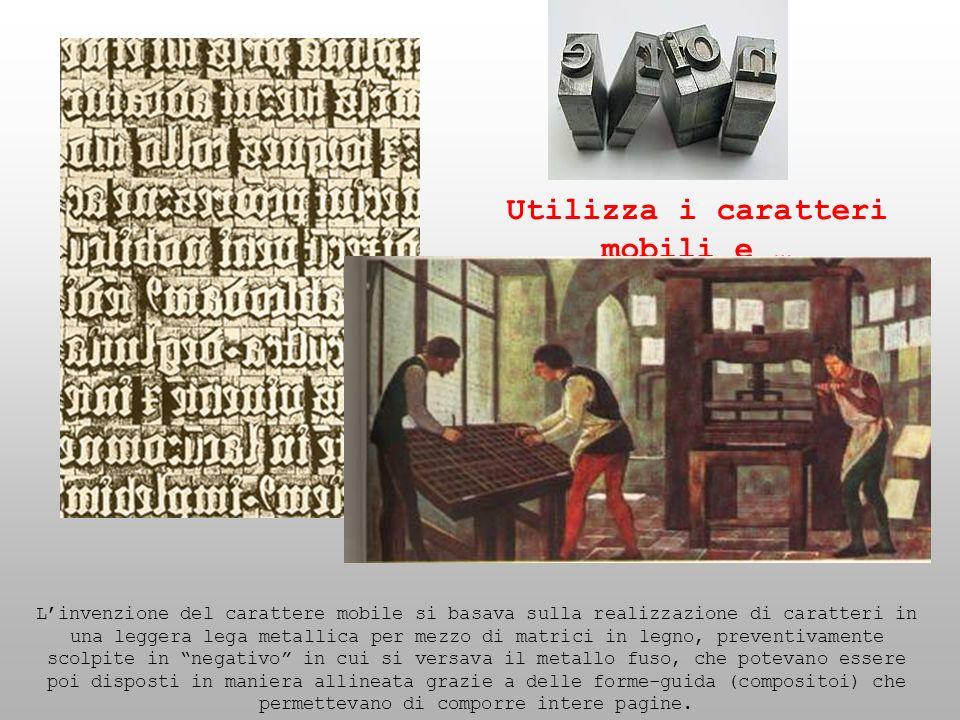 Utilizza i caratteri mobili e … Linvenzione del carattere mobile si basava sulla realizzazione di caratteri in una leggera lega metallica per mezzo di