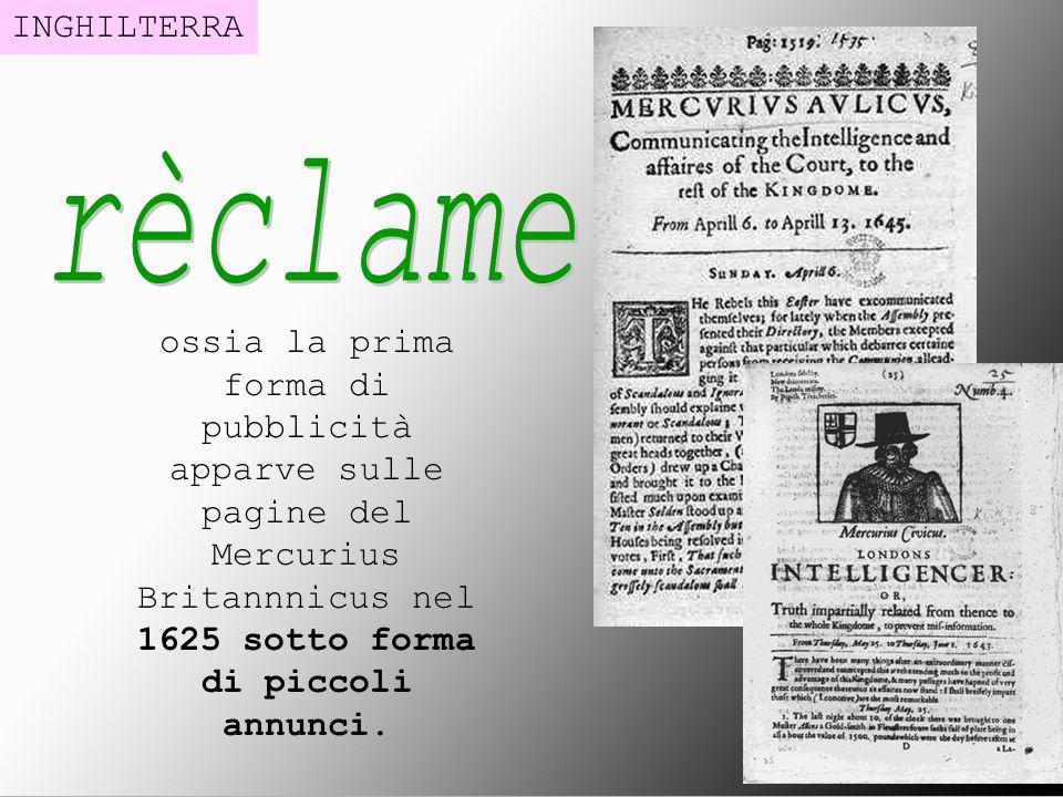 ossia la prima forma di pubblicità apparve sulle pagine del Mercurius Britannnicus nel 1625 sotto forma di piccoli annunci. INGHILTERRA