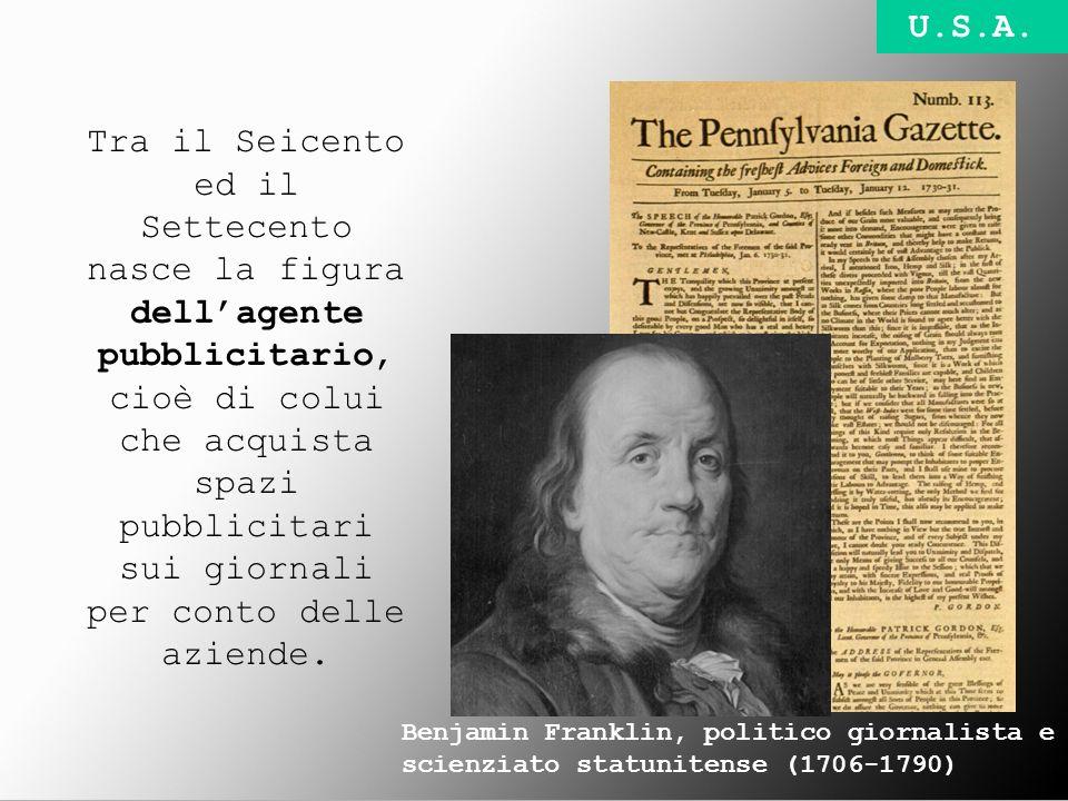 Benjamin Franklin, politico giornalista e scienziato statunitense (1706-1790) Tra il Seicento ed il Settecento nasce la figura dellagente pubblicitari