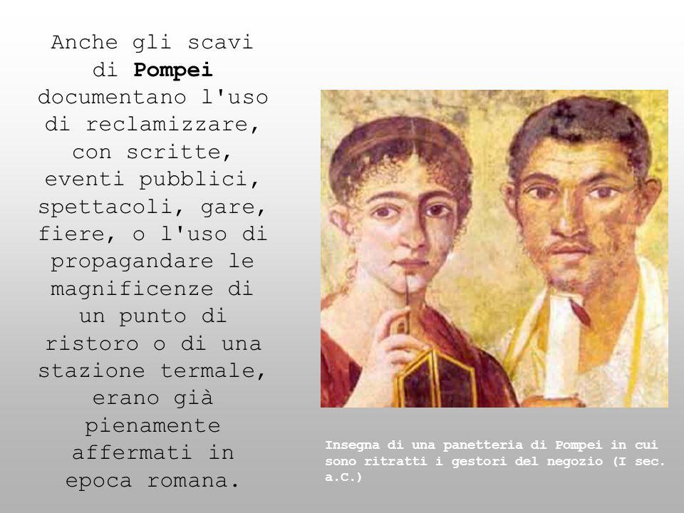 Anche gli scavi di Pompei documentano l'uso di reclamizzare, con scritte, eventi pubblici, spettacoli, gare, fiere, o l'uso di propagandare le magnifi