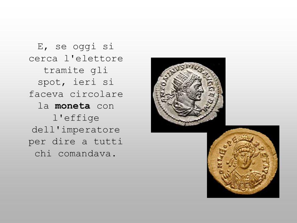 E, se oggi si cerca l'elettore tramite gli spot, ieri si faceva circolare la moneta con l'effige dell'imperatore per dire a tutti chi comandava.