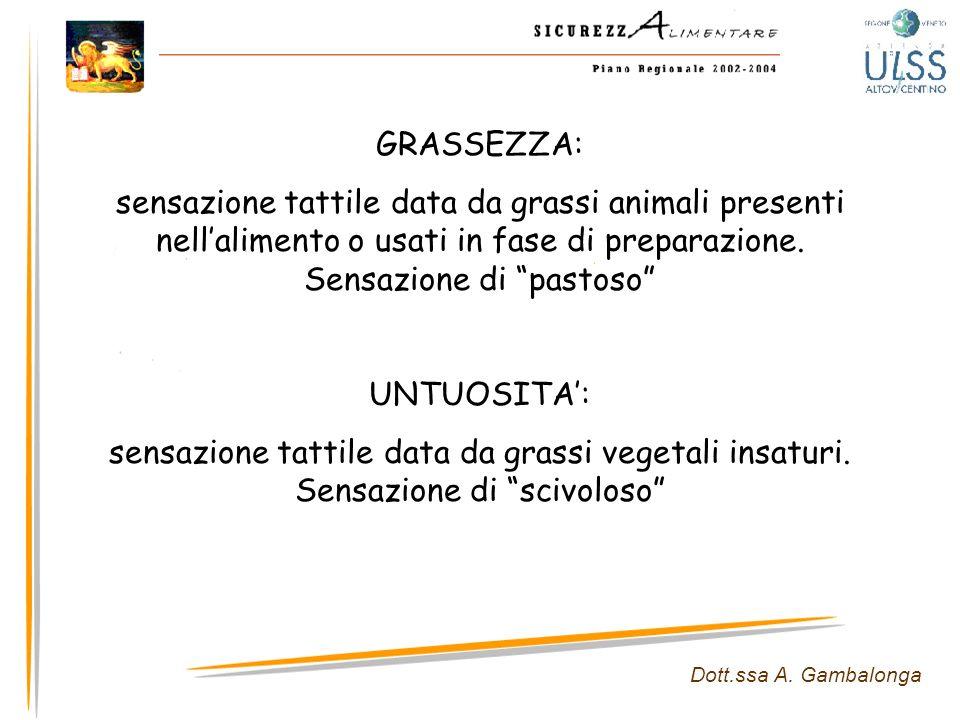 Dott.ssa A. Gambalonga GRASSEZZA: sensazione tattile data da grassi animali presenti nellalimento o usati in fase di preparazione. Sensazione di pasto