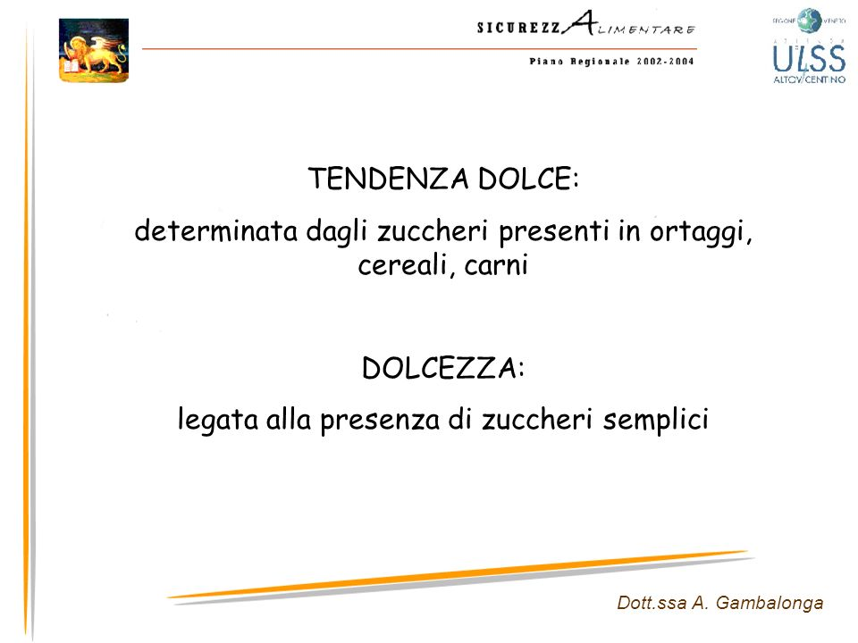 Dott.ssa A. Gambalonga TENDENZA DOLCE: determinata dagli zuccheri presenti in ortaggi, cereali, carni DOLCEZZA: legata alla presenza di zuccheri sempl