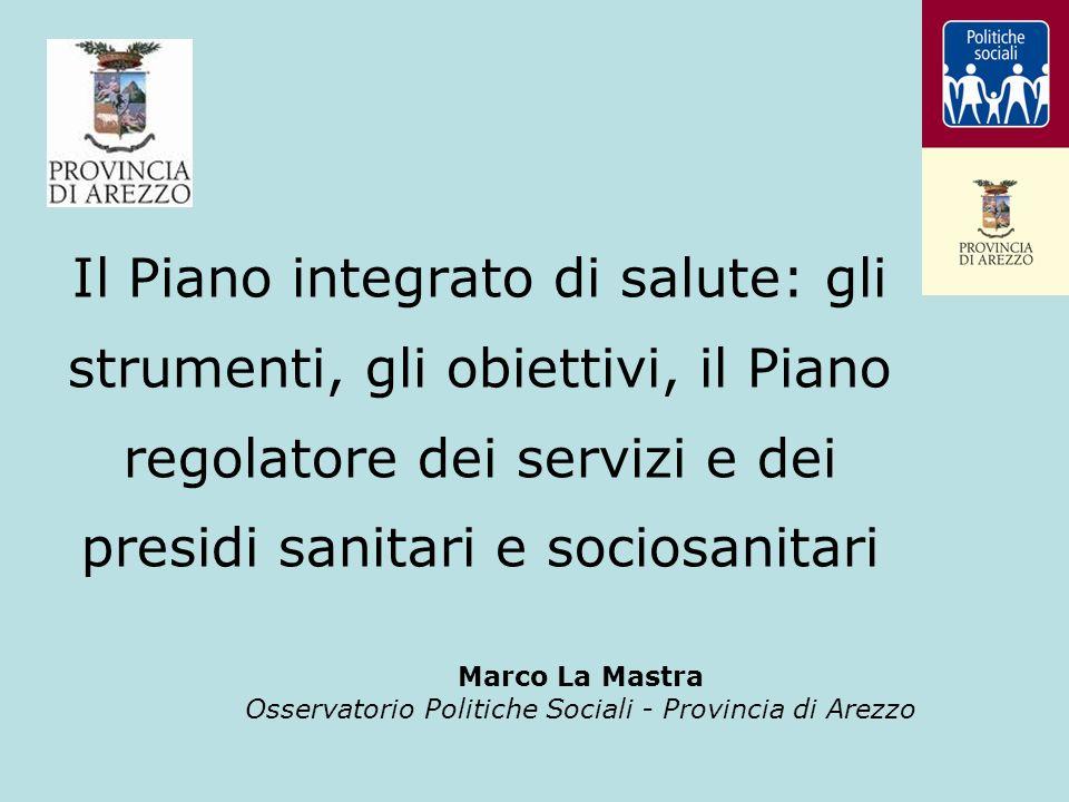 Il Piano integrato di salute: gli strumenti, gli obiettivi, il Piano regolatore dei servizi e dei presidi sanitari e sociosanitari Marco La Mastra Osservatorio Politiche Sociali - Provincia di Arezzo