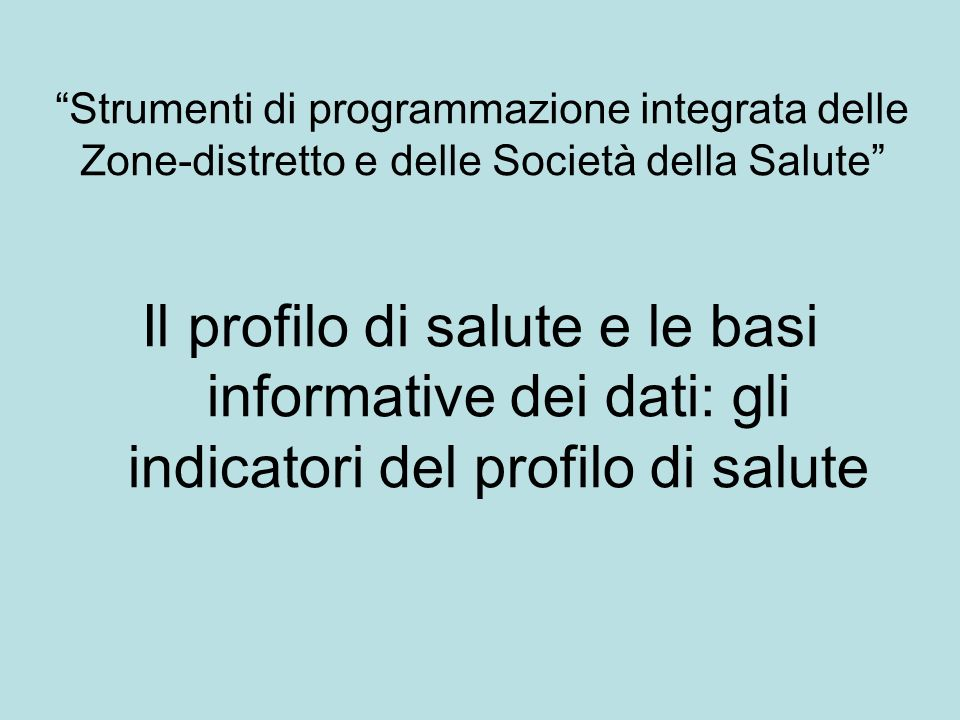 Strumenti di programmazione integrata delle Zone-distretto e delle Società della Salute Il profilo di salute e le basi informative dei dati: gli indicatori del profilo di salute